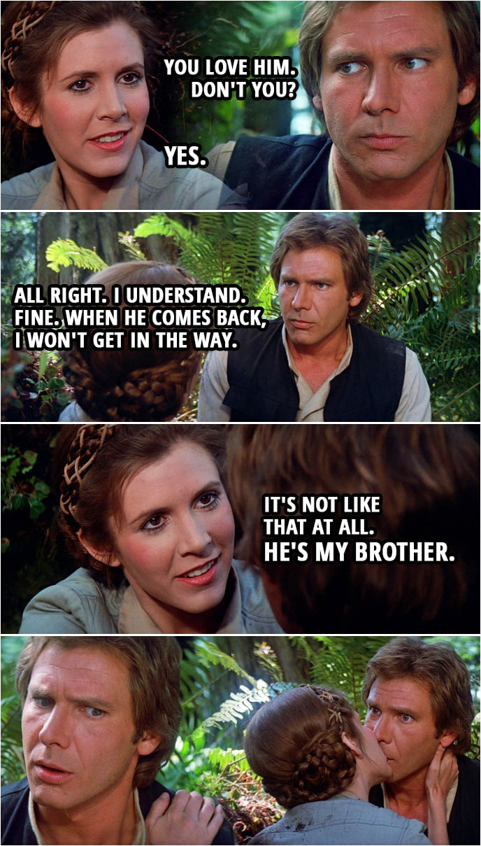 Quote Star Wars: Return of the Jedi (1983, movie)   (The Death Star blows up...) Han Solo: I'm sure Luke wasn't on that thing when it blew. Leia Organa: He wasn't. I can feel it. Han Solo: You love him. Don't you? Leia Organa: Yes. Han Solo: All right. I understand. Fine. When he comes back, I won't get in the way. Leia Organa: It's not like that at all. He's my brother.