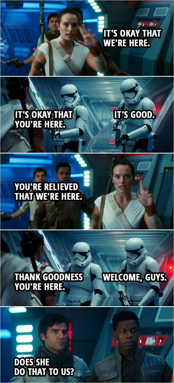 Quote Star Wars: The Rise of Skywalker (2019, movie) | Stormtrooper 1: Drop your weapons. Rey: It's okay that we're here. Stormtrooper 1: It's okay that you're here. Stormtrooper 2: It's good. Rey: You're relieved that we're here. Stormtrooper 1: Thank goodness you're here. Stormtrooper 2: Welcome, guys. Poe Dameron (to Finn): Does she do that to us?
