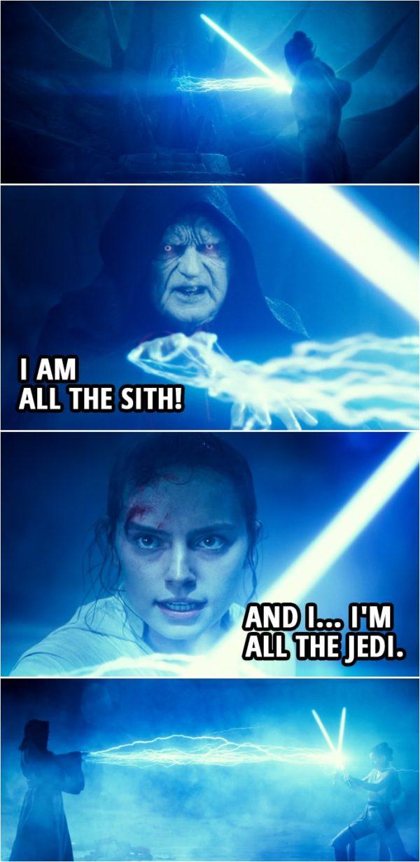 Quote Star Wars: The Rise of Skywalker (2019, movie) | Emperor Palpatine: You are nothing! A scavenger girl is no match for the power in me. I am all the Sith! Rey: And I... I'm all the Jedi.