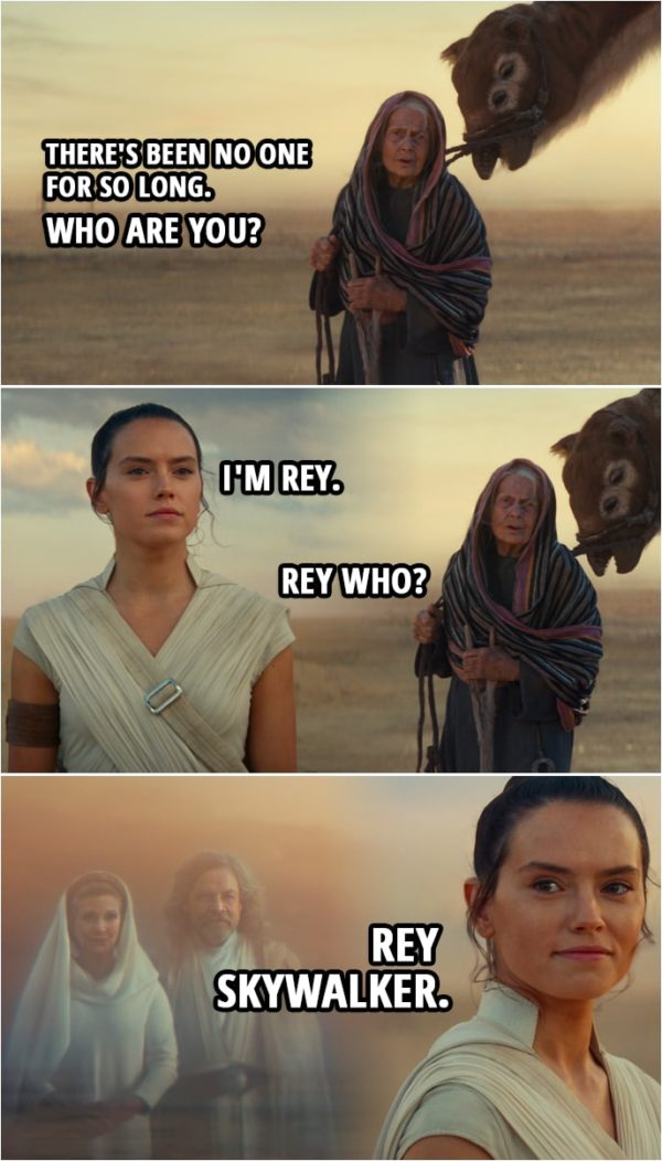 Quote Star Wars: The Rise of Skywalker (2019, movie) | Old woman: There's been no one for so long. Who are you? Rey: I'm Rey. Old woman: Rey who? Rey: Rey Skywalker.