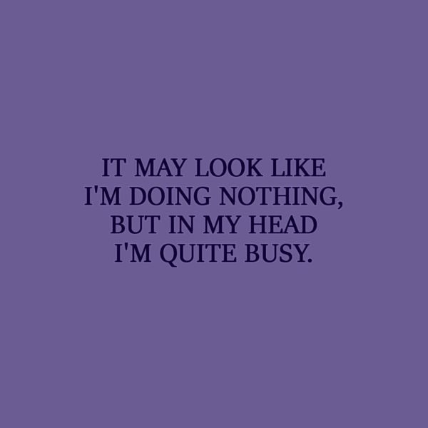 Laziness Quote | It may look like I'm doing nothing, but in my head I'm quite busy. - Unknown