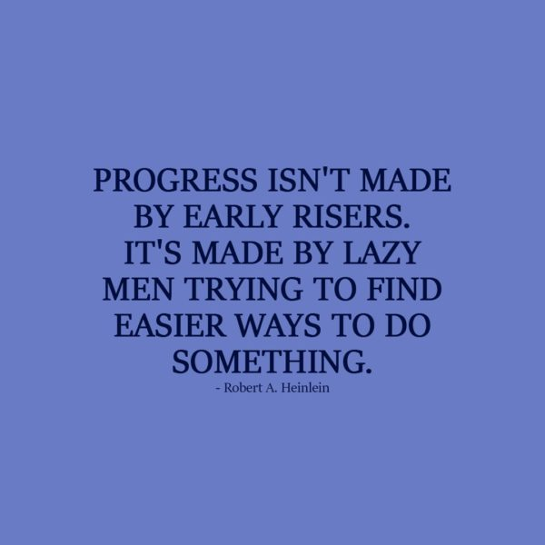 Laziness Quote | Progress isn't made by early risers. It's made by lazy men trying to find easier ways to do something. - Robert A. Heinlein
