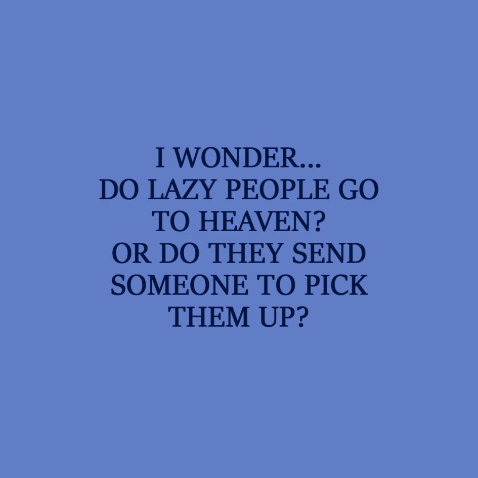 Laziness Quote | I wonder... Do lazy people go to Heaven? Or do they send someone to pick them up? - Unknown