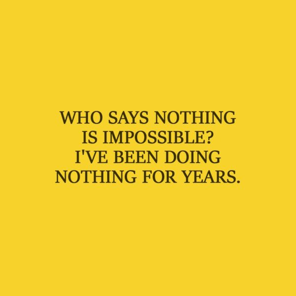Laziness Quote   Who says nothing is impossible? I've been doing nothing for years. - Unknown