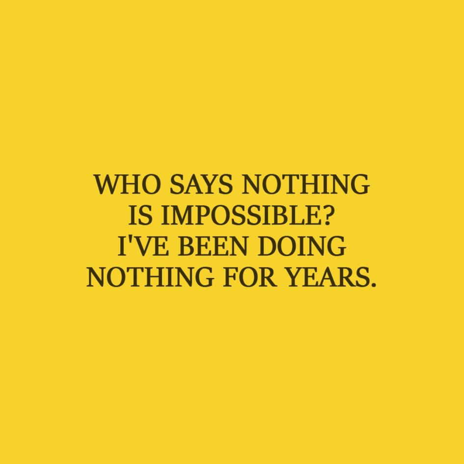 Laziness Quote | Who says nothing is impossible? I've been doing nothing for years. - Unknown
