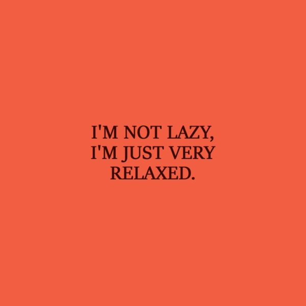 Laziness Quote   I'm not lazy, I'm just very relaxed. - Unknown