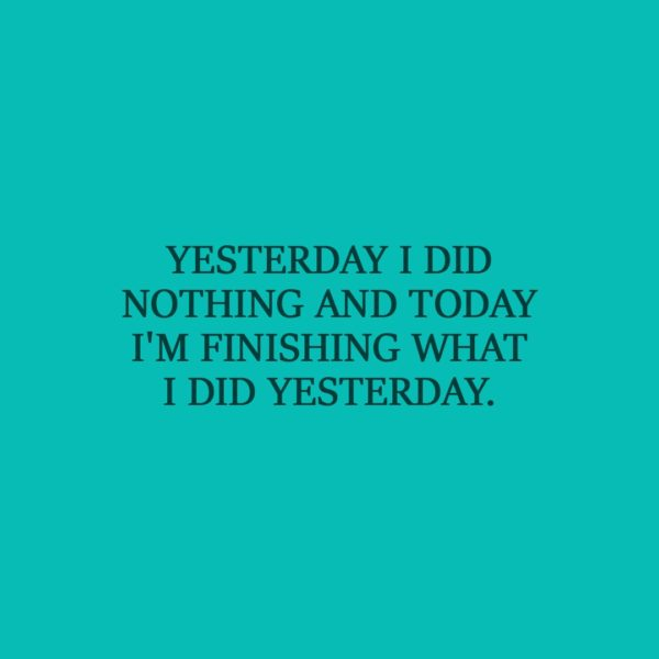 Laziness Quote | Yesterday I did nothing and today I'm finishing what I did yesterday. - Unknown