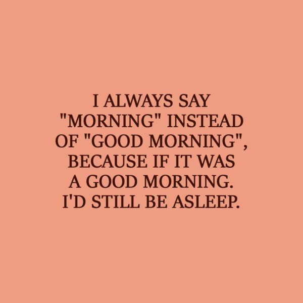 """Laziness Quote   I always say """"morning"""" instead of """"good morning"""", because if it was a good morning. I'd still be asleep. - Unknown"""