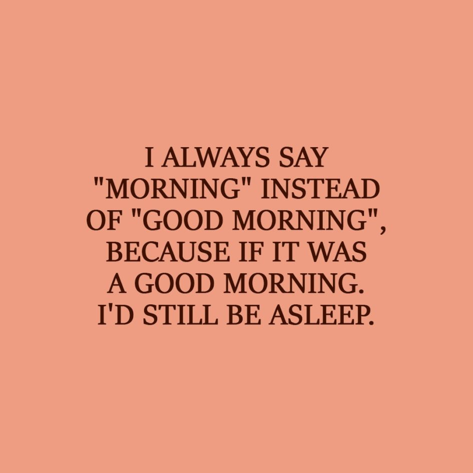 "Laziness Quote | I always say ""morning"" instead of ""good morning"", because if it was a good morning. I'd still be asleep. - Unknown"