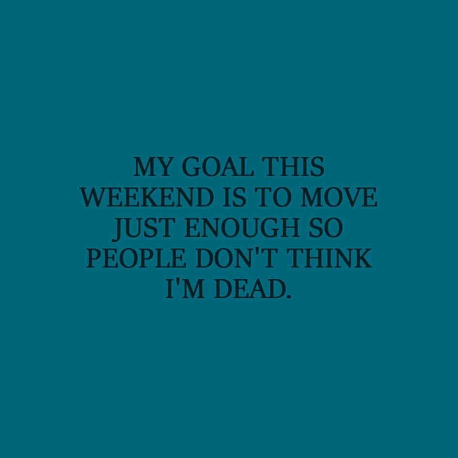 Laziness Quote | My goal this weekend is to move just enough so people don't think I'm dead. - Unknown