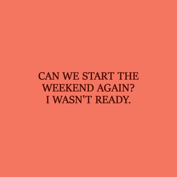 Laziness Quote | Can we start the weekend again? I wasn't ready. - Unknown