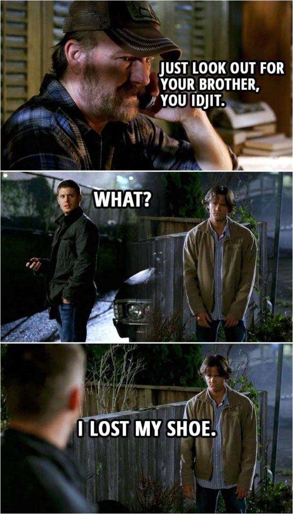 Quote from Supernatural 3x03 | (Dean is on the phone with Bobby...) Bobby Singer: Just look out for your brother, you idjit. (Bobby hangs up.) Dean Winchester (to Sam): What? Sam Winchester: I lost my shoe.