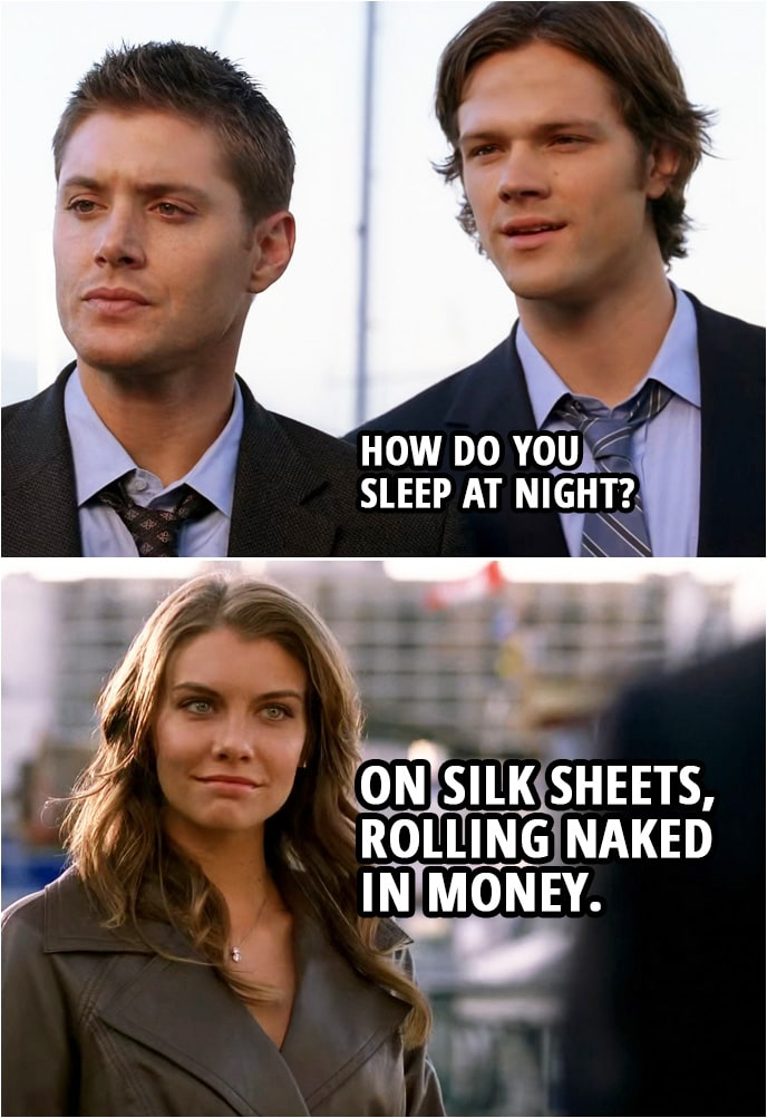 Quote from Supernatural 3x06 | Sam Winchester: How do you sleep at night? Bela Talbot: On silk sheets, rolling naked in money.