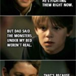 Quote from Supernatural 3x08 | (Flashback to little Sam and Dean...) Sam Winchester: Are monsters real? Dean Winchester: What? You're crazy. Sam Winchester: Tell me. Dean Winchester: I swear, if you ever tell dad I told you any of this, I will end you. Sam Winchester: Promise. Dean Winchester: First thing you have to know is we have the coolest dad in the world. He's a superhero. Sam Winchester: He is? Dean Winchester: Yeah. Monsters are real. Dad fights them. He's fighting them right now. Sam Winchester: But dad said the monsters under my bed weren't real. Dean Winchester: That's because he'd already checked under there.