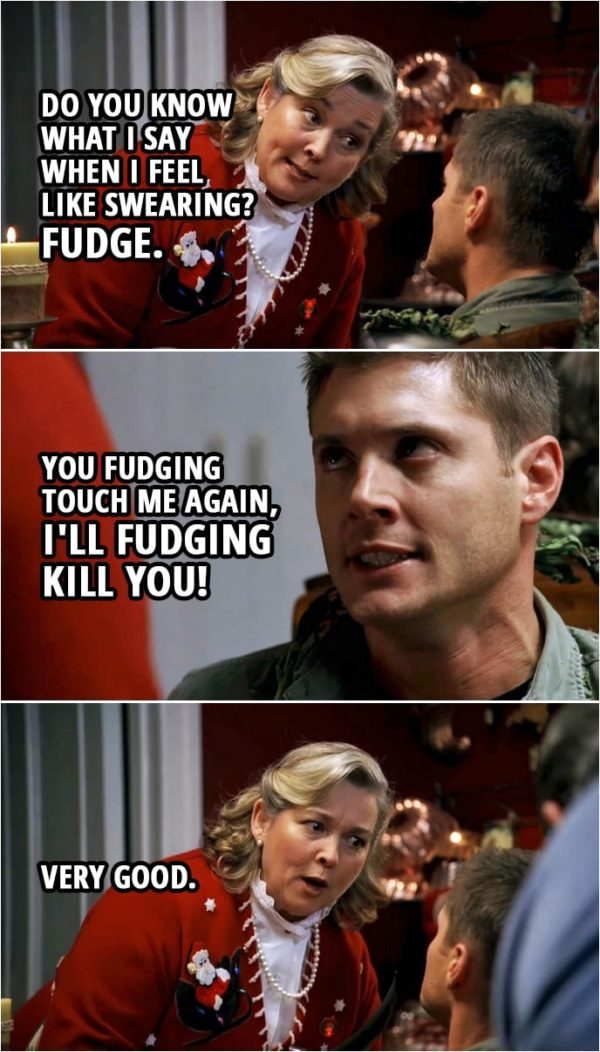 Quote from Supernatural 3x08   Madge Carrigan: Oh, do you know what I say when I feel like swearing? Fudge. Dean Winchester: I'll try and remember that. (Few second later...) Dean Winchester: You fudging touch me again, I'll fudging kill you! Madge Carrigan: Very good.