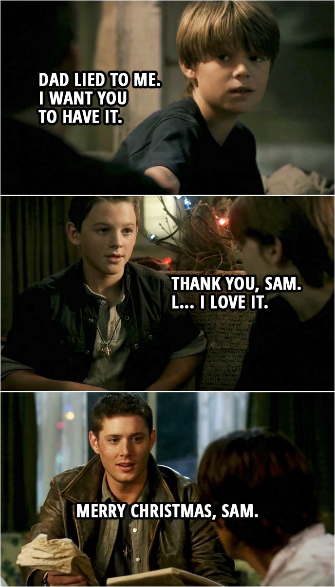 Quote from Supernatural 3x08 | (Flashback to little Sam and Dean... Sam gifts Dean the iconic necklace) Sam Winchester: Here. Take this. Dean Winchester: No. No, that's for dad. Sam Winchester: Dad lied to me. I want you to have it. Dean Winchester: Are you sure? Sam Winchester: I'm sure. Dean Winchester: Thank you, Sam. L... I love it.