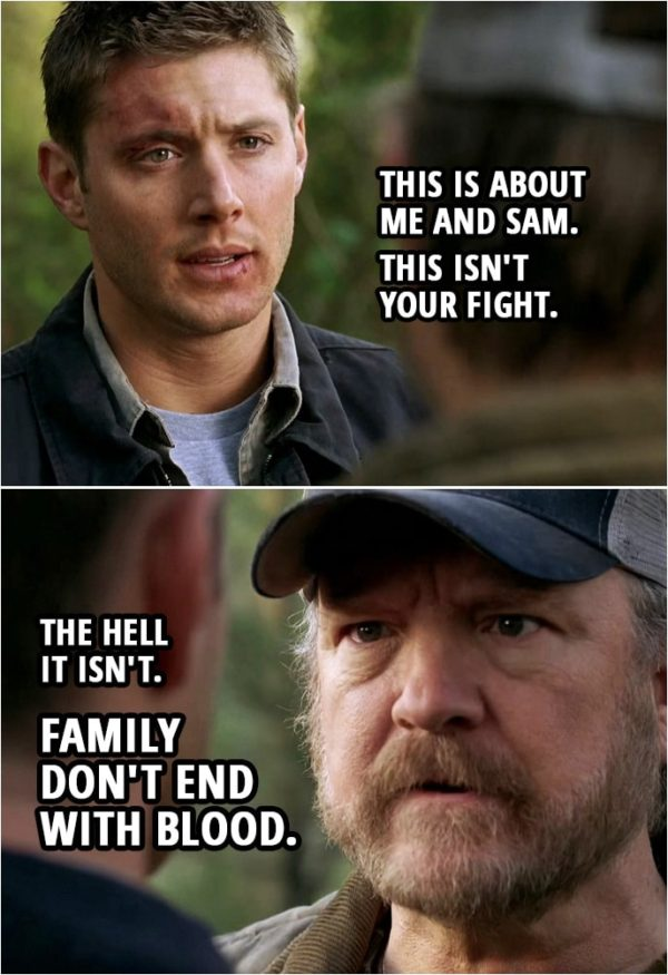 Quote from Supernatural 3x16 | Bobby Singer: Where do you think you're going? Dean Winchester: We got the knife. Bobby Singer: And you intend to use it without me. Do I look like a ditch-able prom date to you? Sam Winchester: No, Bobby, of course not. Dean Winchester: This is about me and Sam. Okay, this isn't your fight. Bobby Singer: The hell it isn't. Family don't end with blood, boy. Besides, you need me.