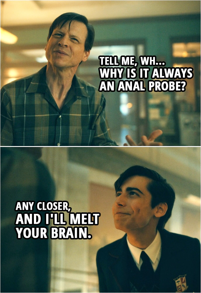 Quote from The Umbrella Academy 2x01 | (Elliott meets Number Five and thinks he's an alien...) Elliott: Tell me,wh... why is it always an anal probe? Number Five: Any closer, and I'll melt your brain.