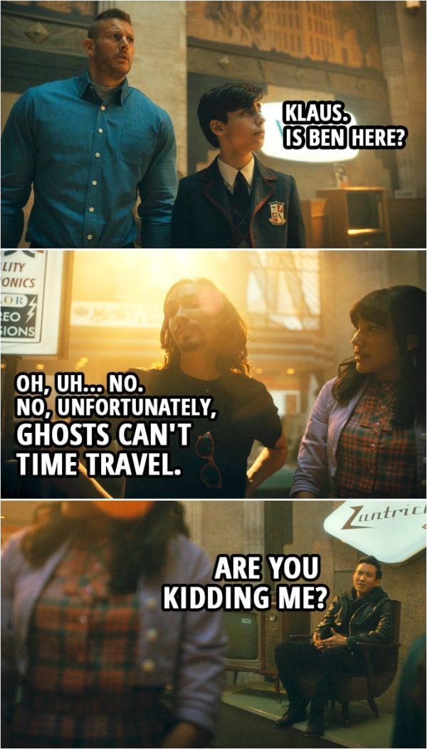 Quote from The Umbrella Academy 2x05   Number Five: Klaus. Is Ben here? Klaus Hargreeves: Oh, uh... no. No, unfortunately, ghosts can't time travel. Ben Hargreeves: Are you kidding me?