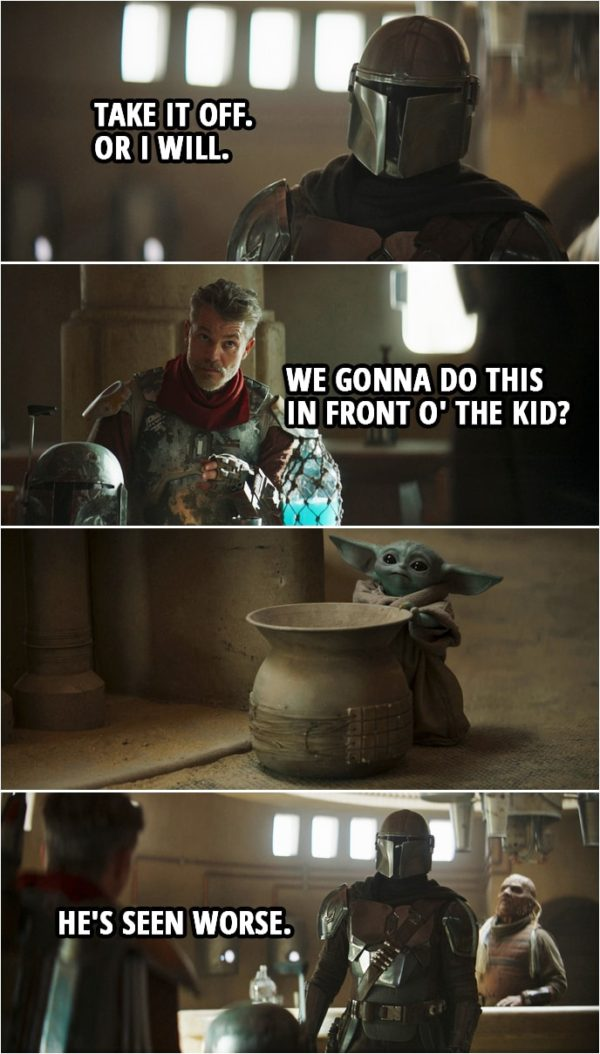 Quote from The Mandalorian 2x01 | Din Djarin: Who are you? Cobb Vanth: I'm Cobb Vanth, Marshal of Mos Pelgo. Din Djarin: Where did you get the armor? Cobb Vanth: Bought it off some Jawas. Din Djarin: Hand it over. Cobb Vanth: Look, pal, I'm sure you call the shots where you come from, but 'round here, I'm the one tells folks what to do. Din Djarin: Take it off. Or I will. Cobb Vanth (about Baby Yoda): We gonna do this in front o' the kid? Din Djarin: He's seen worse.