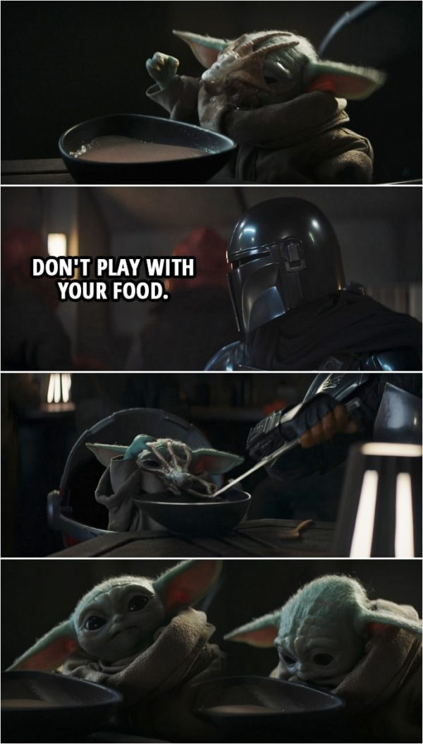 Quote from The Mandalorian 2x03 | Din Djarin (to Baby Yoda): Don't play with your food.
