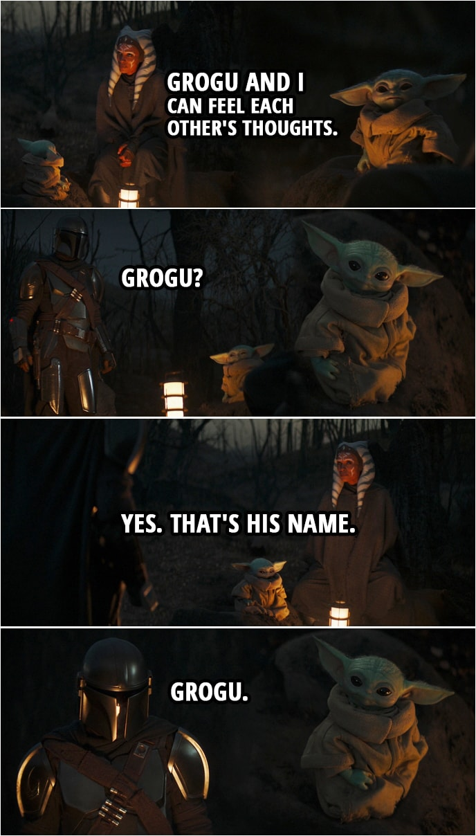 Quote from The Mandalorian 2x05 | Din Djarin (about Baby Yoda): Is he speaking? Do you understand him? Ahsoka Tano: In a way. Grogu and I can feel each other's thoughts. Din Djarin: Grogu? Ahsoka Tano: Yes. That's his name. Din Djarin: Grogu.