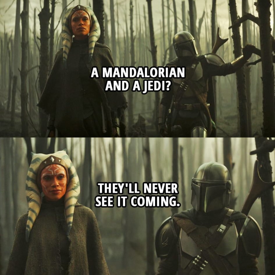 Quote from The Mandalorian 2x05 | Din Djarin (to Ahsoka): A Mandalorian and a Jedi? They'll never see it coming.