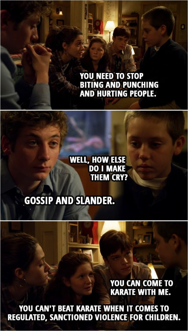 Quote from Shameless 1x06 | Fiona Gallagher: Carl, we're serious. The stakes are really, really high. We love you, and we need you in this family. In this house. You need to stop biting and punching and hurting people. Carl Gallagher: Well, how else do I make them cry? Lip Gallagher: Gossip and slander. Steve: You know, when I get really angry, I usually just count to ten. Lip Gallagher: Hey, little man, tell you what we're gonna do. We're gonna get you some pads and some skates. Get you out on the ice. You can take your frustrations out with a hockey stick. Ian Gallagher: Yeah. You can come to karate with me. Remember when I broke Kyle Boozlee's leg? It took three pins to put it back together, huh? Debbie Gallagher: You can't beat karate when it comes to regulated, sanctioned violence for children.