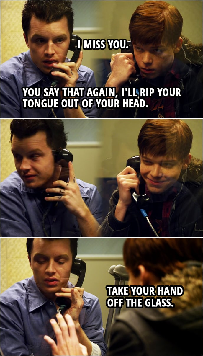Quote from Shameless 1x10 | Ian Gallagher: I, I miss you. Mickey Milkovich: You say that again, I'll rip your tongue out of your head. Take your hand off the glass. Ian Gallagher: Oh.