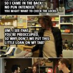 Quote from Shameless 2x08   (Frank finds Ian and Mickey in the storage room... 😉 ) Frank Gallagher: Hello, boys. The front door was locked, so I came in the back... no pun intended. You might want to check the locks. (Goes to shop as usual) Um, I see that you're preoccupied, so why don't we put this little loan on my tab? As you were, sailors.