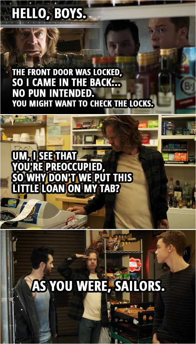 Quote from Shameless 2x08 | (Frank finds Ian and Mickey in the storage room... 😉 ) Frank Gallagher: Hello, boys. The front door was locked, so I came in the back... no pun intended. You might want to check the locks. (Goes to shop as usual) Um, I see that you're preoccupied, so why don't we put this little loan on my tab? As you were, sailors.