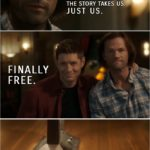 Quote from Supernatural 15x19   Sam Winchester: You know, with Chuck not writing our story anymore, we get to write our own. You know, just you and me going wherever the story takes us. Just us. Dean Winchester: Finally free.