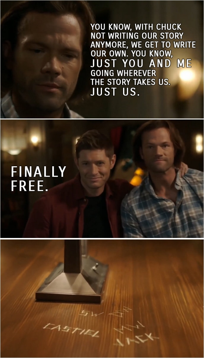 Quote from Supernatural 15x19 | Sam Winchester: You know, with Chuck not writing our story anymore, we get to write our own. You know, just you and me going wherever the story takes us. Just us. Dean Winchester: Finally free.