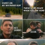 """Quote from Supernatural 15x20   Dean Winchester: I think I'll go for a drive. Bobby Singer: Have fun. Dean Winchester (to the Impala): Hey, baby. (turns on the radio and """"Carry On My Wayward Son"""" is playing...) Ah! I love this song. (When finally it is time for Sam to join Dean in Heaven and they meet again...) Dean Winchester: Hey, Sammy. Sam Winchester: Dean."""
