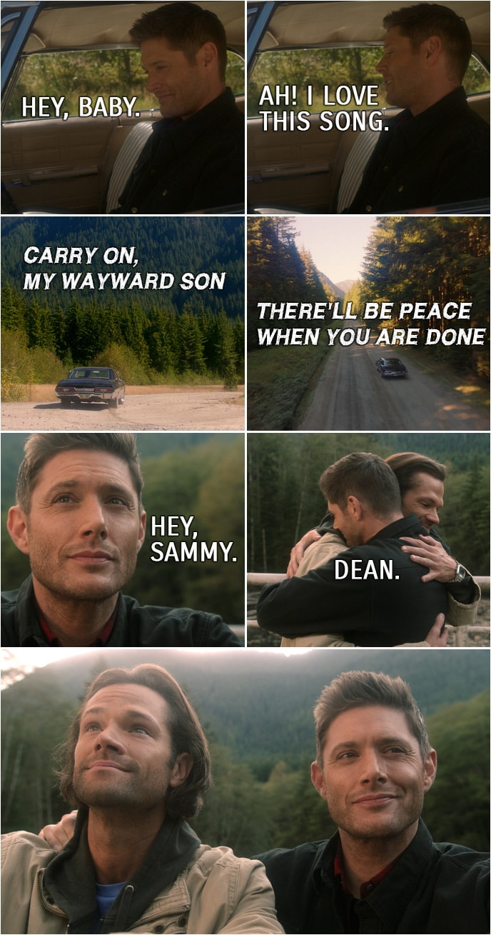 "Quote from Supernatural 15x20 | Dean Winchester: I think I'll go for a drive. Bobby Singer: Have fun. Dean Winchester (to the Impala): Hey, baby. (turns on the radio and ""Carry On My Wayward Son"" is playing...) Ah! I love this song. (When finally it is time for Sam to join Dean in Heaven and they meet again...) Dean Winchester: Hey, Sammy. Sam Winchester: Dean."