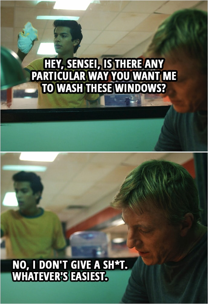 Quote from Cobra Kai 1x02 | Miguel Diaz: Hey, Sensei, is there any particular way you want me to wash these windows? Johnny Lawrence: No, I don't give a sh*t. Whatever's easiest.