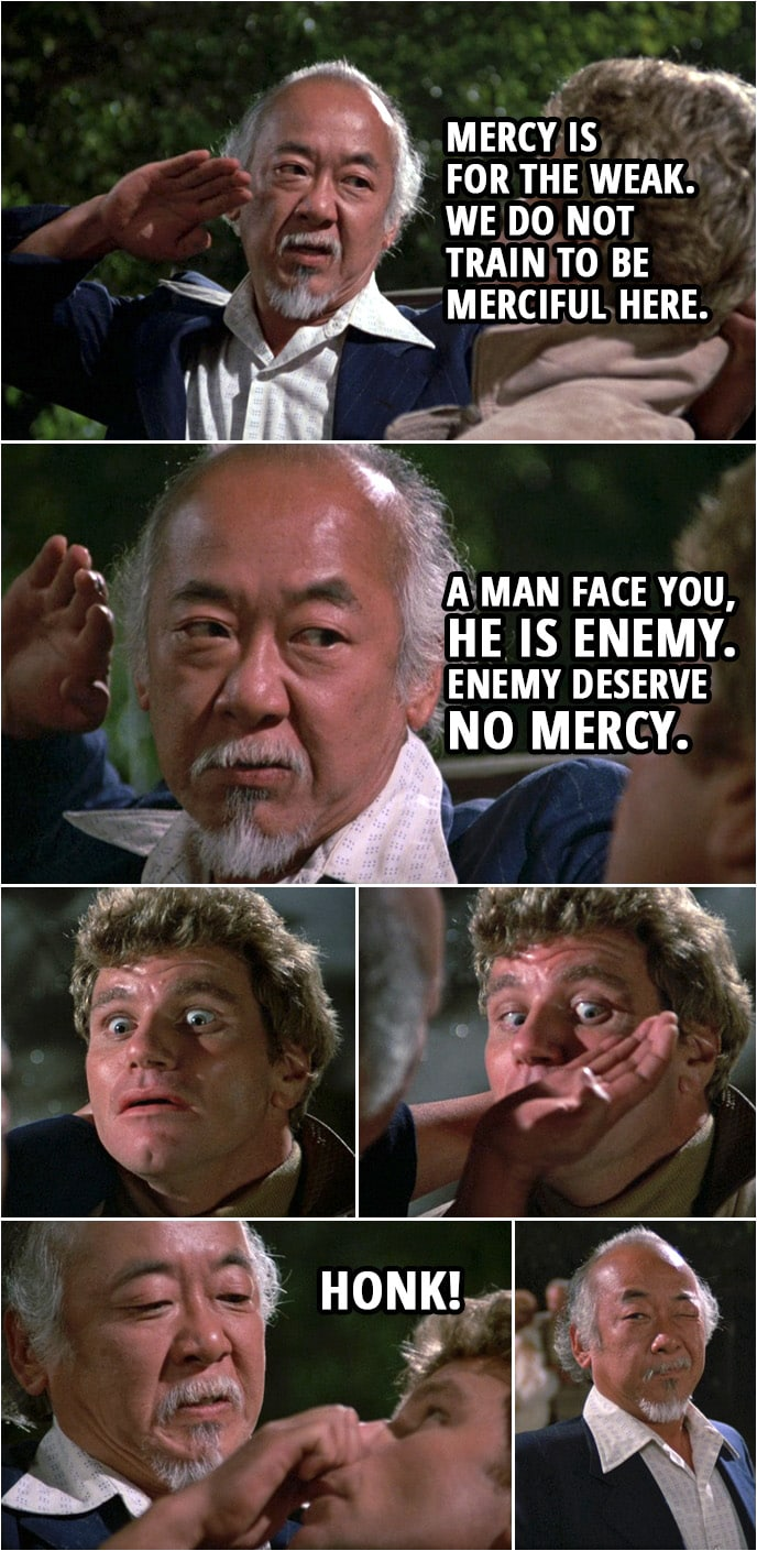 Quote from the movie The Karate Kid Part II (1986) | Mr. Miyagi (to Kreese): Mercy is for the weak. We do not train to be merciful here. A man face you, he is enemy. Enemy deserve no mercy. Honk!