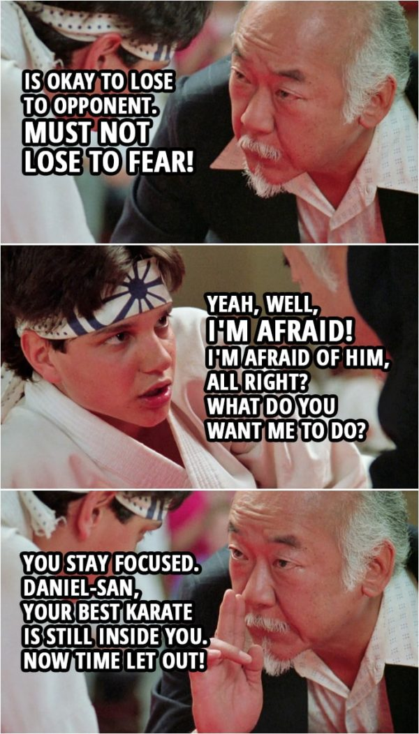 Quote from the movie The Karate Kid Part III (1989) | Mr. Miyagi: Is okay to lose to opponent. Must not lose to fear! Daniel LaRusso: Yeah, well, I'm afraid! I'm afraid of him, all right? What do you want me to do? Mr. Miyagi: You stay focused. Daniel-san, your best karate is still inside you. Now time let out!