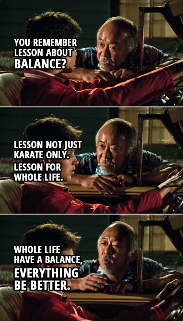 Quote from the movie The Karate Kid (1984) | Mr. Miyagi: You remember lesson about balance? Daniel LaRusso: Yeah. Mr. Miyagi: Lesson not just karate only. Lesson for whole life. Whole life have a balance, everything be better.
