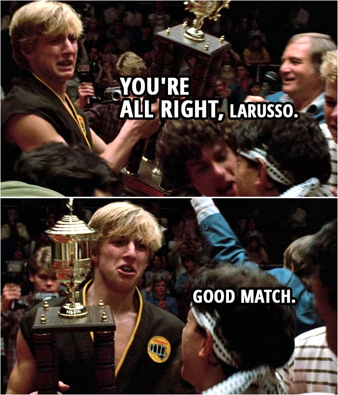 Quote from the movie The Karate Kid (1984) | Announcer: The new champion, Daniel LaRusso! (Johnny takes trophy from the announcer and hands it to Daniel...) Johnny Lawrence: You're all right, LaRusso. Good match.