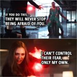 Quote from Captain America: Civil War (2016) | Wanda Maximoff: I'm leaving. Vision: I can't let you. Wanda Maximoff: I'm sorry. Vision: If you do this... they will never stop being afraid of you. Wanda Maximoff: I can't control their fear, only my own.