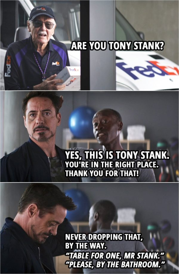"Quote from Captain America: Civil War (2016) | The Watcher Informant (as a FedEx delivery guy): Are you Tony Stank? Rhodey: Yes, this is Tony Stank. You're in the right place. Thank you for that! Never dropping that, by the way. ""Table for one, Mr Stank."" ""Please, by the bathroom."""