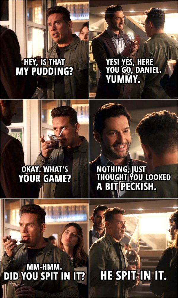 Quote from Lucifer 5x02 | (Michael is pretending to be Lucifer...) Dan Espinoza: Hey, is that my pudding? Michael: Yes! Yes, here you go, Daniel. Yummy. Dan Espinoza: Okay. What's your game? Michael: Nothing, just thought you looked a bit peckish. Dan Espinoza: Uh-huh. Mm-hmm. Did you spit in it? (to Chloe): He spit in it.