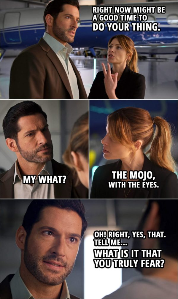Quote from Lucifer 5x02 | (Michael is pretending to be Lucifer, solving crimes and stuff...) Chloe Decker: So right now might be a good time to do your thing. Michael: My what? Chloe Decker: The mojo, with the eyes. Michael: Oh! Right, yes, that. Mr. Brody. Sorry, one last question. Tell me... What is it that you truly fear?