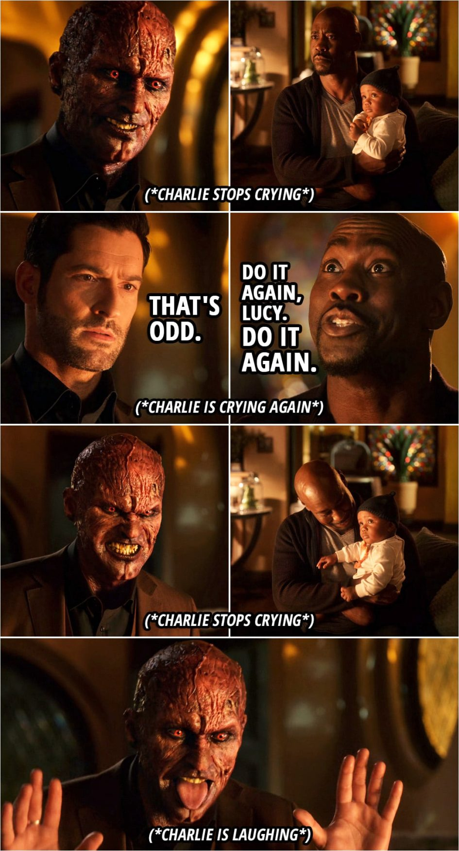 Quote from Lucifer 5x06 | (Lucifer gets angry and shows his devil face, which makes Charlie stop crying, looking at him curiously...) Lucifer Morningstar: That's odd. (Lucifer turns his face back and Charlie starts crying again...) Amenadiel: Do it again, Lucy. Do it again. Yeah, yeah. Do it again. (Lucifer shows his devil face again and makes Charlie laugh...)