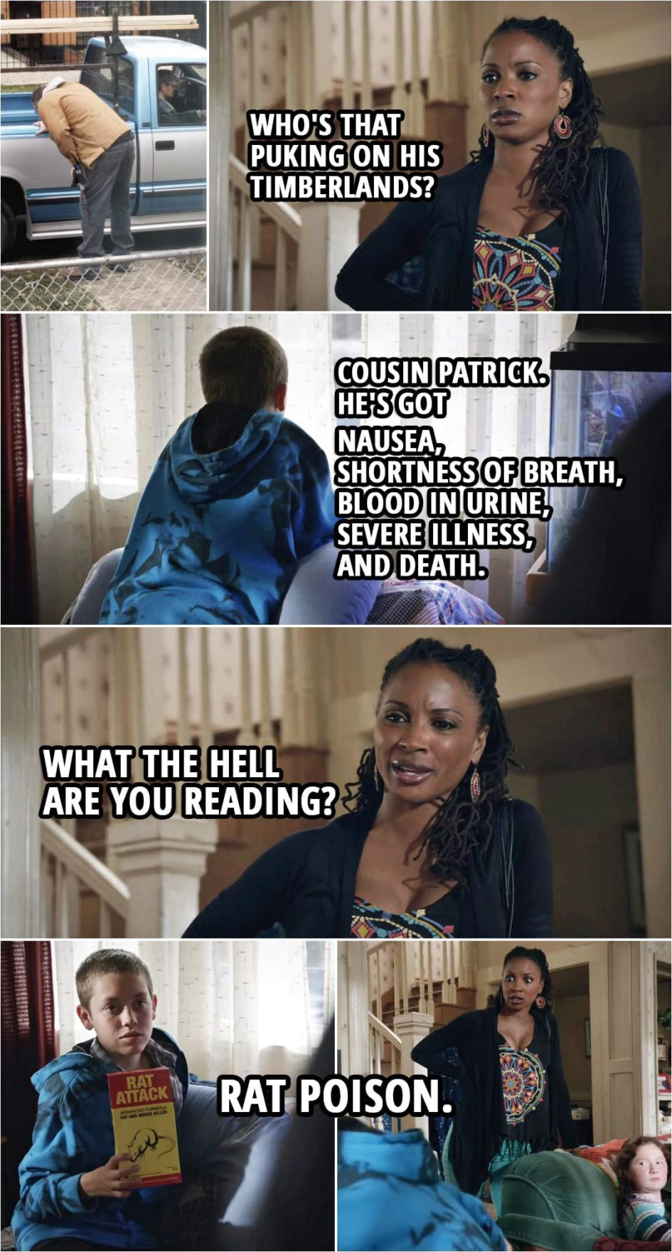 Quote from Shameless 3x08 | Veronica Fisher: Who's that puking on his Timberlands? Carl Gallagher: Cousin Patrick. He's got nausea, shortness of breath, blood in urine, severe illness, and death. Veronica Fisher: What the hell are you reading? Carl Gallagher: Rat poison.