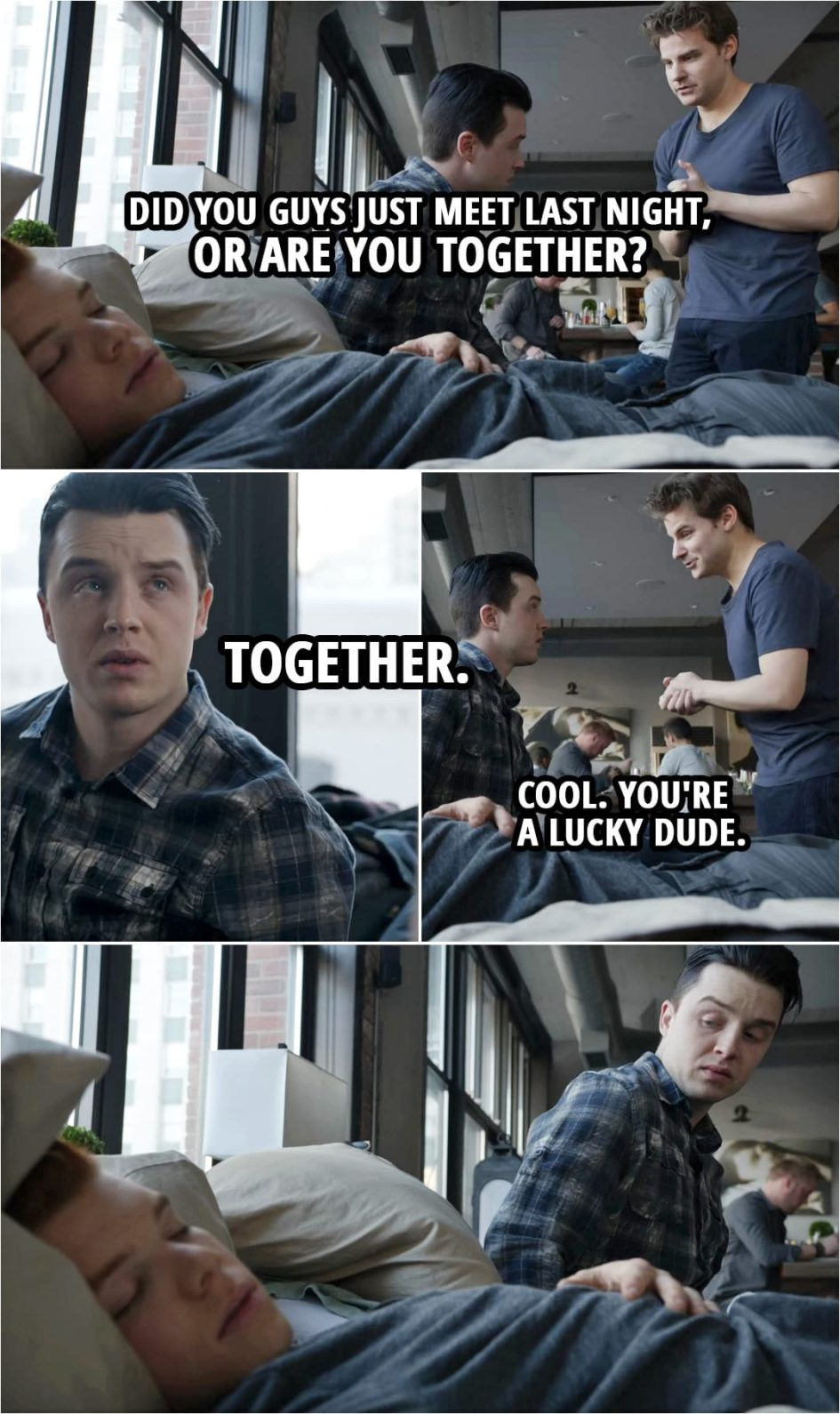 Quote from Shameless 4x08 | Ryan: Did you guys just meet last night, or are you together? Mickey Milkovich: Together. Ryan: Cool. You're a lucky dude.