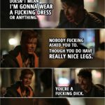 Quote from Shameless 4x11 | Ian Gallagher: So you really came out, huh? Mickey Milkovich: Doesn't mean I'm gonna wear a f**king dress or anything. Ian Gallagher: Nobody f**king asked you to. Though you do have really nice legs. Mickey Milkovich: You're a f**king dick.