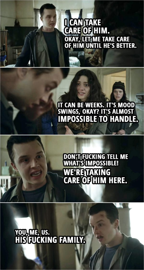 Quote from Shameless 4x12 | Fiona Gallagher: We'll get him an appointment at the clinic, and we'll see what they say. Mickey Milkovich: No, no, look. He... he's low. We cheer him up. Fiona Gallagher: It's not like that. He may have to be hospitalized. Mickey Milkovich: What do you mean, hos... Like a psych ward? No fu**ing way! No f**king way! He's staying here. Fiona Gallagher: He could end up suicidal. Mickey Milkovich: Then we hide the knives until he perks up. I can... I can take care of him. Okay, let me take care of him until he's better. Fiona Gallagher: It... it can be weeks. It's mood swings, okay? It's almost impossible to handle. Mickey Milkovich: Don't f**king tell me what's impossible! We're taking care of him here. You, me, us. His f**king family.