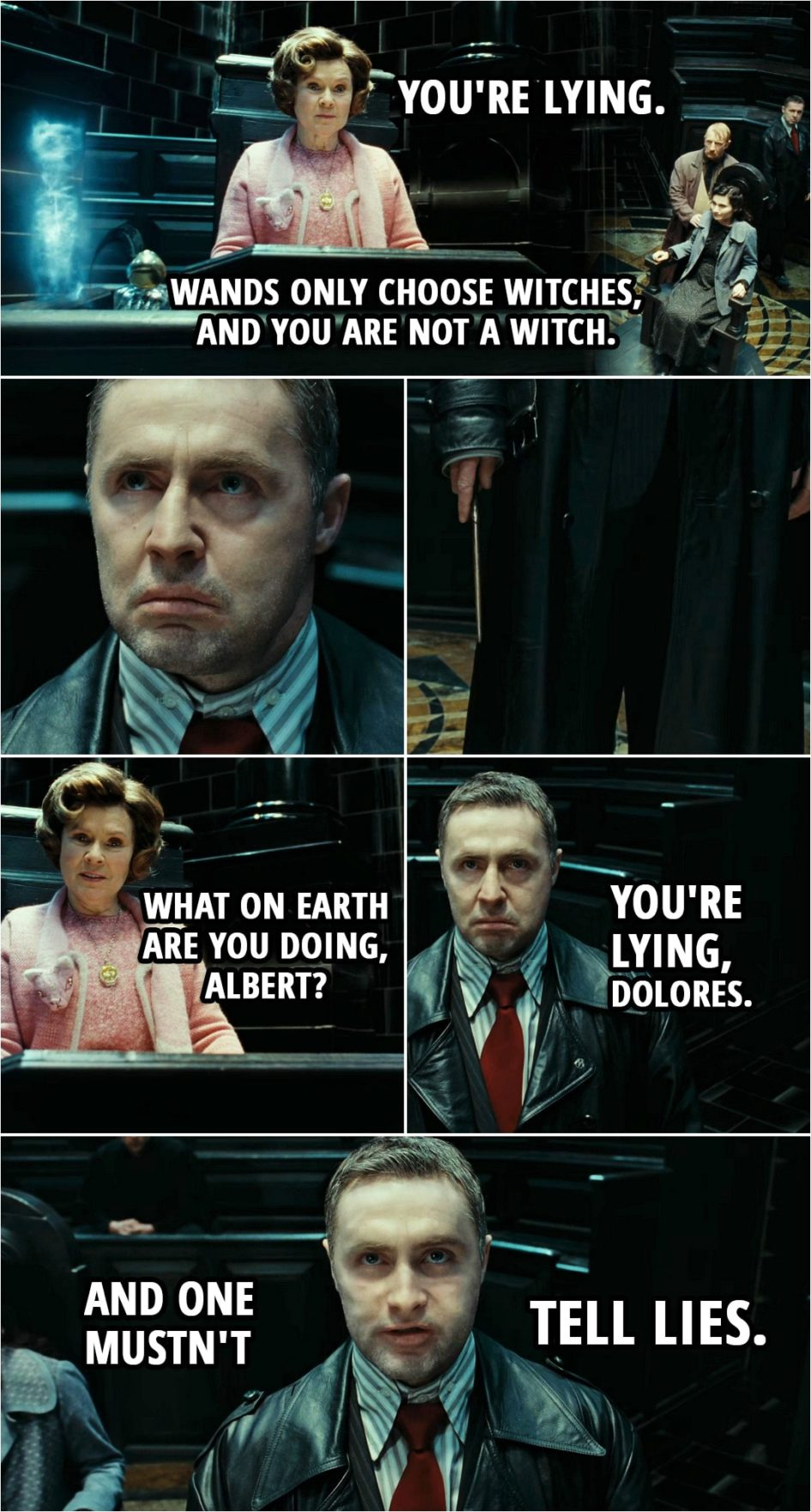 Quote from Harry Potter and the Deathly Hallows: Part 1 (2010) | Dolores Umbridge: You're lying. Wands only choose witches, and you are not a witch. Mary Cattermole: But I am. Tell them, Reg. Tell them what I am. Reg, tell them what I am. Dolores Umbridge: What on earth are you doing, Albert? Harry Potter (lookin' like Runcorn): You're lying, Dolores. And one mustn't tell lies.